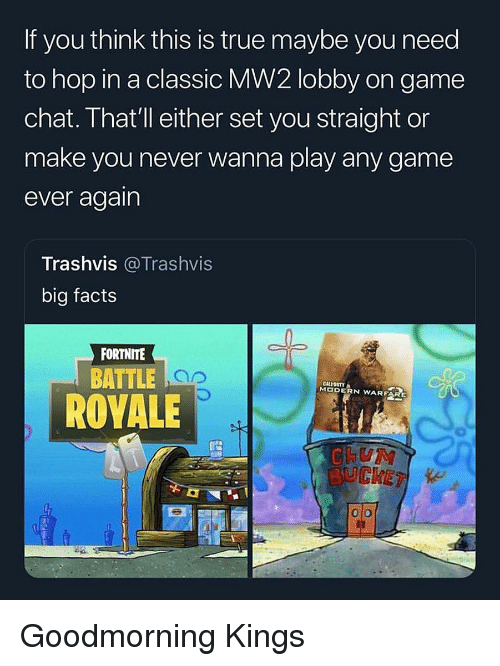 Goodmorning: If you think this is true maybe you need  to hop in a classic MW2 lobby on game  chat. That' ll either set you straight or  make you never wanna play any game  ever again  Trashvis @Trashvis  big facts  FORTNITE  BATTLE  CALIOSTY  MODERN WARFAR  ROVALE  BUCKET Goodmorning Kings