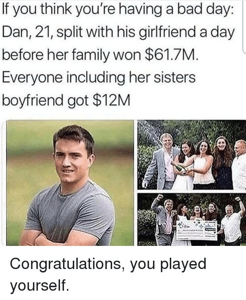 Bad, Bad Day, and Congratulations You Played Yourself: If you think you're having a bad day:  Dan, 21, split with his girlfriend a day  before her family won $61.7M  Everyone including her sisters  boyfriend got $12M Congratulations, you played yourself.