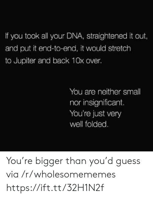 dna: If you took all your DNA, straightened it out,  and put it end-to-end, it would stretch  to Jupiter and back 10x over.  You are neither small  nor insignificant.  You're just very  well folded. You're bigger than you'd guess via /r/wholesomememes https://ift.tt/32H1N2f