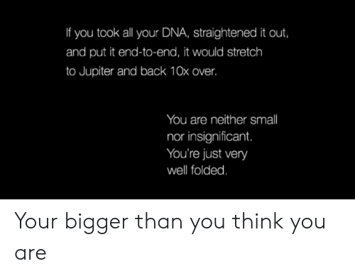 Bigger: If you took all your DNA, straightened it out,  and put it end-to-end, it would stretch  to Jupiter and back 10x over.  You are neither smll  nor insignificant.  You're just very  well folded. Your bigger than you think you are