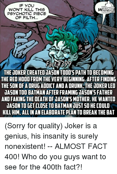 psychotically: IF YOU  ULTIMATE  WON'T KILL THIS  HERO FACTS  PSYCHOTIC PIECE  OF FILTH  Fact #399  THE JOKER CREATEDJASON TODO'S PATH TOBECOMING  THE RED HOOD FROM THEVERY BEGINNING. AFTER FINDING  THE SON OF A DRUG ADDICT ANDADRUNK THE JOKERLED  JASON TOO BATMAN AFTER FRAMING JASON'S FATHER  ANDFAKING THE DEATH OF 1ASONSMOTHER HE WANTED  dASON TO GET CLOSE TO BATMAN JUST GO HECOULD  KILL HIM, ALLINANELABORATE PLANTO BREAK THE BAT (Sorry for quality) Joker is a genius, his insanity is surely nonexistent! -- ALMOST FACT 400! Who do you guys want to see for the 400th fact?!