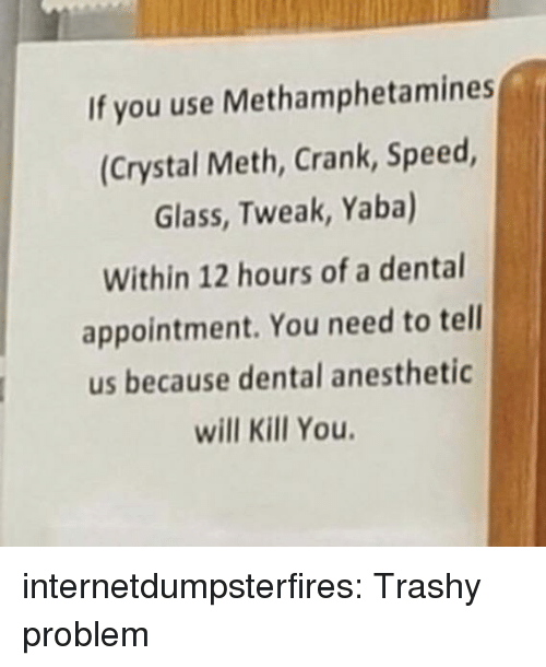 Tumblr, Blog, and Trashy: If you use Methamphetamines  (Crystal Meth, Crank, Speed  Glass, Tweak, Yaba)  Within 12 hours of a dental  appointment. You need to tell  us because dental anesthetic  will Kill You internetdumpsterfires:  Trashy problem
