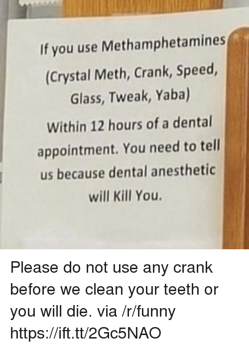 Funny, Meth, and Teeth: If you use Methamphetamines  (Crystal Meth, Crank, Speed  Glass, Tweak, Yaba)  Within 12 hours of a dental  appointment. You need to tell  us because dental anesthetic  will Kill You Please do not use any crank before we clean your teeth or you will die. via /r/funny https://ift.tt/2Gc5NAO