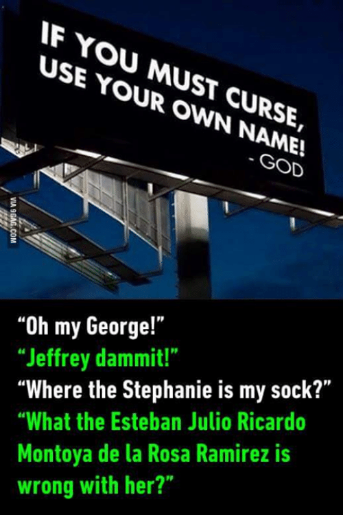 """God, Mexican Word of the Day, and Wrongs: IF YOU USE MUST  YOUR OWN CURSE,  GOD  """"Oh my George!""""  """"Jeffrey dammit!""""  """"Where the Stephanie is my sock?""""  """"What the Esteban Julio Ricardo  Montoya de la Rosa Ramirez is  wrong with her?"""""""