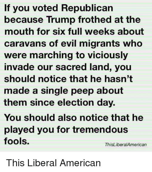 Marching: If you voted Republican  because Trump frothed at the  mouth for six full weeks about  caravans of evil migrants who  were marching to viciously  invade our sacred land, you  should notice that he hasn't  made a single peep about  them since election day.  You should also notice that he  played you for tremendous  fools.  ThisLiberalAmerican This Liberal American
