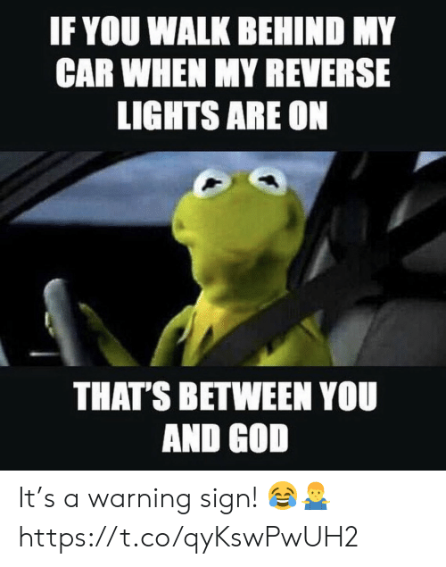 God, Car, and Lights: IF YOU WALK BEHIND MY  CAR WHEN MY REVERSE  LIGHTS ARE ON  THAT'S BETWEEN YOU  AND GOD It's a warning sign! 😂🤷‍♂️ https://t.co/qyKswPwUH2