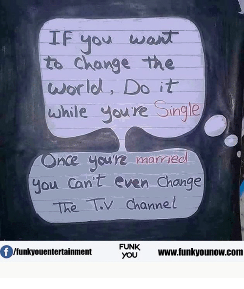 tv channel: If you wan  to Change the  world, Do it  while you re Single  nce you're married  you cant even Change  The TV channel  Of FUNK  www.funkyounow com  Ifunkyouentertainment