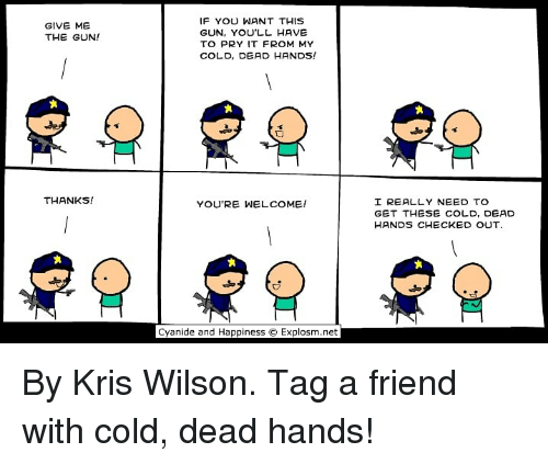 cold-dead-hands: IF YOU WANT THIS  GUN, YOU'LL HAVE  TO PRY IT FROM MY  COLD, DEAD HANDS!  GIVE ME  THE GUN!  THANKS!  I REALLY NEED TO  GET THESE COLD, DEAD  HANDS CHECKED OUT  YOU'RE WELCOME!  tx  Cyanide and Happiness  Explosm.net By Kris Wilson. Tag a friend with cold, dead hands!