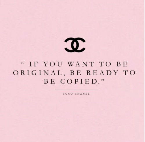 "CoCo: IF YOU WANT TO BE  ORIGINAL, BE READY TO  BE COPIED.""  COCO  CHANEL"