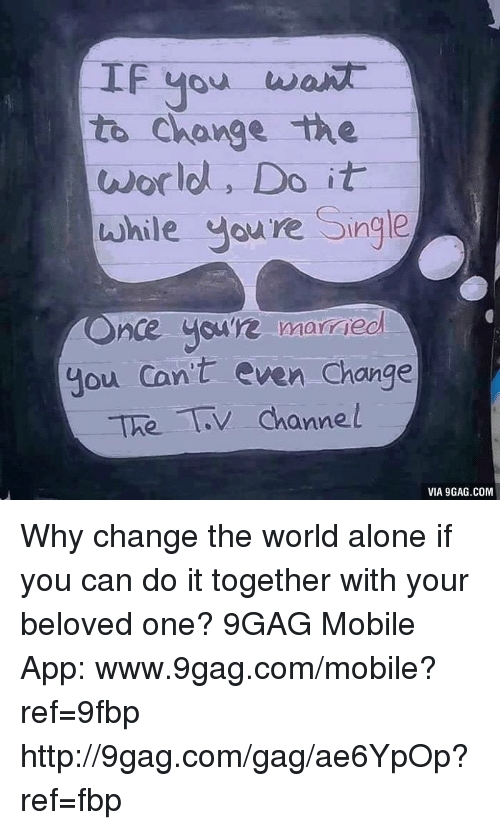 tv channel: IF you want  to change the  world, Do it  while you're Single  nce you're married  you can't even change  The TV channel  VIA 9GAG.COM Why change the world alone if you can do it together with your beloved one? 9GAG Mobile App: www.9gag.com/mobile?ref=9fbp  http://9gag.com/gag/ae6YpOp?ref=fbp