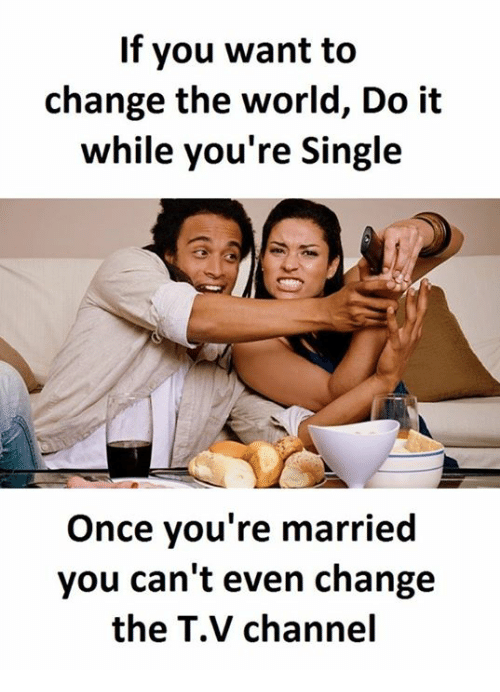 tv channel: If you want to  change the world, Do it  while you're Single  Once you're married  you can't even change  the TV channel