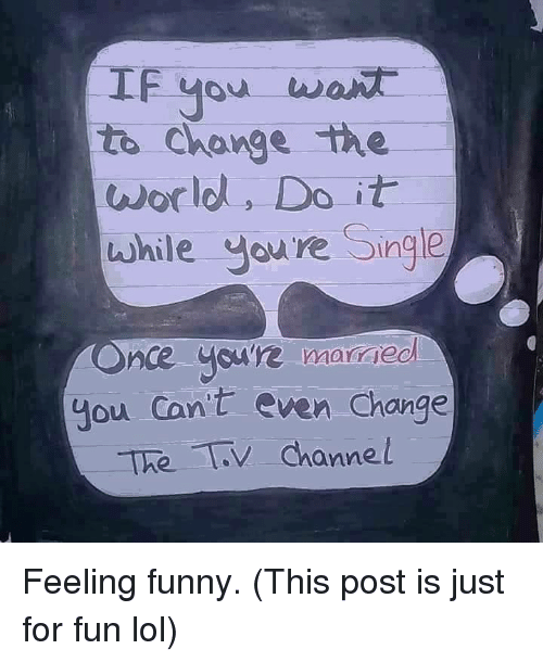 tv channel: IF you want  to change the  world, Do it  while you're  Single  Once youre  married  you cant even change  The TV channel Feeling funny. (This post is just for fun lol)