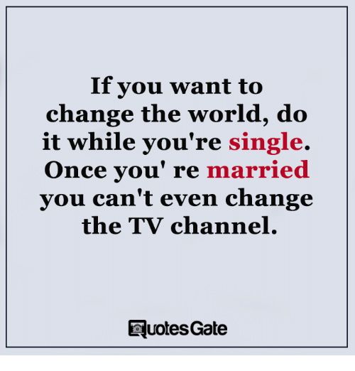 tv channel: If you want to  change the world, do  it while you're single.  Once you re  married  you can't even change  the TV channel.  EuotesGate