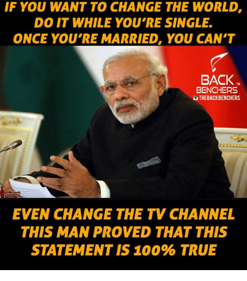 tv channel: IF YOU WANT TO CHANGE THE WORLD,  DO IT WHILE YOU'RE SINGLE.  ONCE YOU'RE MARRIED, YOU CAN'T  BACK  BENCHERS  THEBACKBENCHERS  EVEN CHANGE THE TV CHANNEL  THIS MAN PROVED THAT THIS  STATEMENT IS 100% TRUE