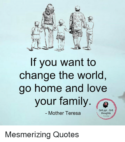 If You Want To Change The World Go Home And Love Your Family Gr8 Ppl
