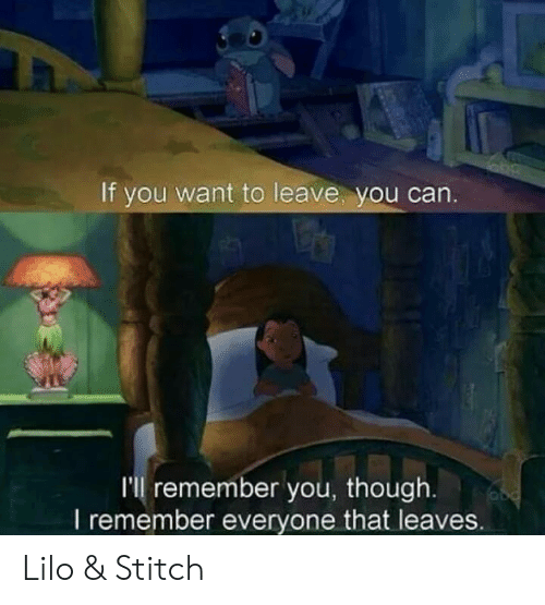 Lilo & Stitch: If you want to leave, you can  I'll remember you, though  l remember everyone that leaves. Lilo & Stitch