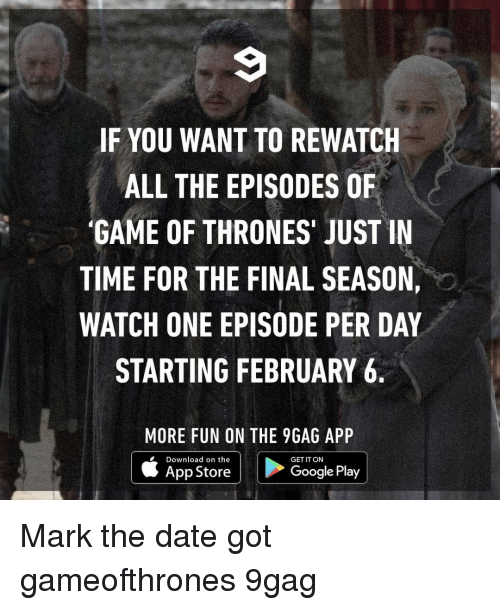 9gag, Game of Thrones, and Google: IF YOU WANT TO REWATCH  ALL THE EPISODES OF  'GAME OF THRONES' JUST IN  TIME FOR THE FINAL SEASON,  WATCH ONE EPISODE PER DAY  STARTING FEBRUARY 6  MORE FUN ON THE 9GAG APP  Download on the  GET IT ON  App Store  Google Play Mark the date⠀ got gameofthrones 9gag