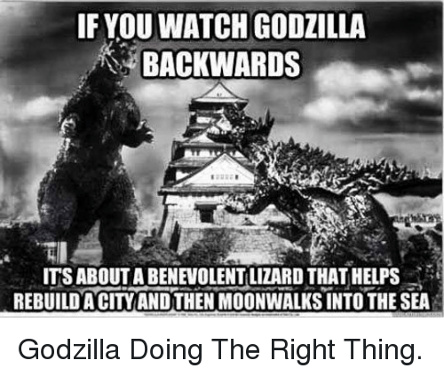 Godzilla, Watch, and Helps: IF YOU WATCH GODZILLA  BACKWARDS  ITS ABOUT A BENEVOLENT LIZARD THAT HELPS  REBUILDA CITYAND THEN MOONWALKS INTO THE SEA <p>Godzilla Doing The Right Thing.</p>