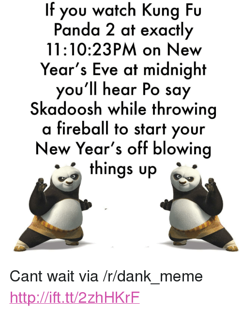 """Kung Fu Panda: If you watch Kung Fu  Panda 2 at exactly  11:10:23PM on New  Year's Eve at midnight  you'll hear Po say  Skadoosh while throwing  a fireball to start your  New Year's off blowing  things up <p>Cant wait via /r/dank_meme <a href=""""http://ift.tt/2zhHKrF"""">http://ift.tt/2zhHKrF</a></p>"""