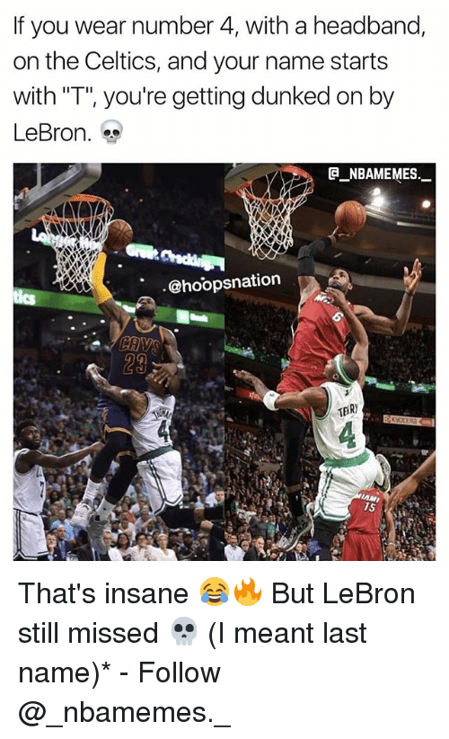 """last names: If you wear number 4, with a headband,  on the Celtics, and your name starts  with """"T"""", you're getting dunked on by  LeBron.  @_ABAMEMEs.一  @hoopsnation  29 That's insane 😂🔥 But LeBron still missed 💀 (I meant last name)* - Follow @_nbamemes._"""