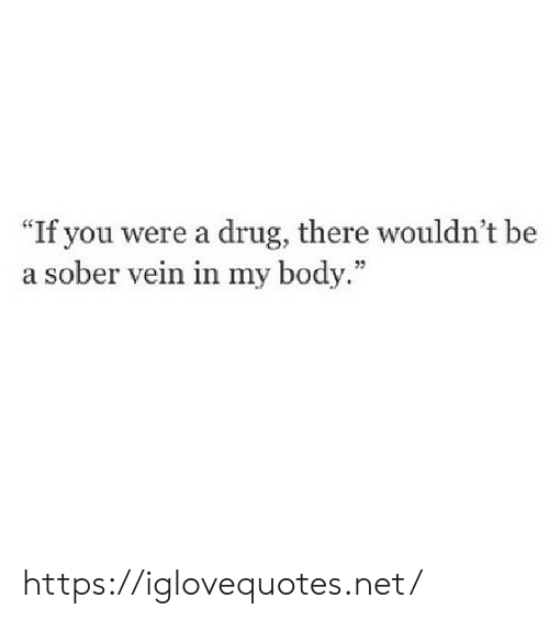 "Sober, Drug, and Net: ""If you were a drug, there wouldn't be  a sober vein in my body."" https://iglovequotes.net/"