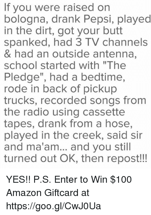 """tv channel: If you were raised on  bologna, drank Pepsi, played  in the dirt, got your butt  spanked, had 3 TV channels  & had an outside antenna,  school started with """"The  Pledge"""", had a bedtime,  rode in back of pickup  trucks, recorded songs from  the radio using cassette  tapes, drank from a hose,  played in the creek, said sir  and ma'am... and you still  turned out OK, then repost!!! YES!! P.S. Enter to Win $100 Amazon Giftcard at https://goo.gl/CwJ0Ua"""