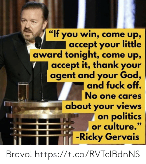 "accept: ""If you win, come up,  accept your little  award tonight, come up,  accept it, thank your  agent and your God,  and fuck off.  No one cares  about your views  on politics  or culture.""  -Ricky Gervais  99 Bravo! https://t.co/RVTcIBdnNS"