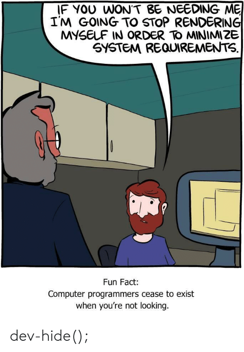 Computer, Fun, and Looking: IF YOU WON'T BE NEEDING ME  I'M GOING TO STOP RENDERING  MYSELF IN ORDER TO MINIMIZE  SYSTEM REQUIREMENTS.  Fun Fact:  Computer programmers cease to exist  when you're not looking. dev-hide();