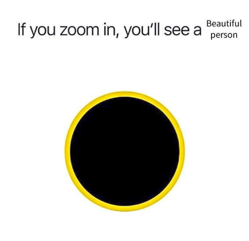 Beautiful, Zoom, and You: If you zoom in, you'll see a Beautiful  person