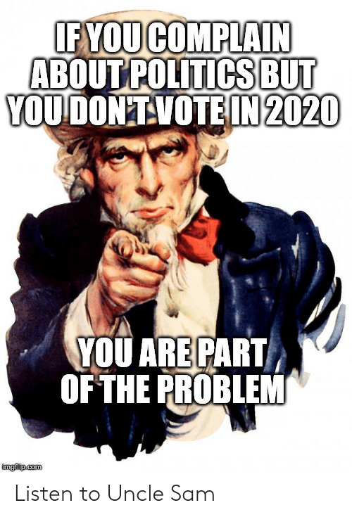 Com, Uncle Sam, and Sam: IF YOUCOMPLAIN  ABOUT POLITICSBUT  YOUDON'TVOTEIN 2020  YOU ARE PART  OF THE PROBLEM  imglip.com Listen to Uncle Sam