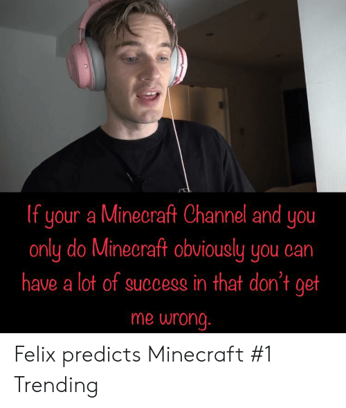 Minecraft, Success, and Can: If your a Minecraft Channel and you  only do Minecraft obviously you can  have a lot of success in that don't get  me wrong. Felix predicts Minecraft #1 Trending