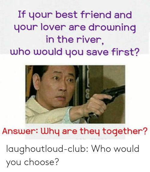 best friend: If your best friend and  your lover are drowning  in the river,  who would you save first?  Answer: Why are they together? laughoutloud-club:  Who would you choose?