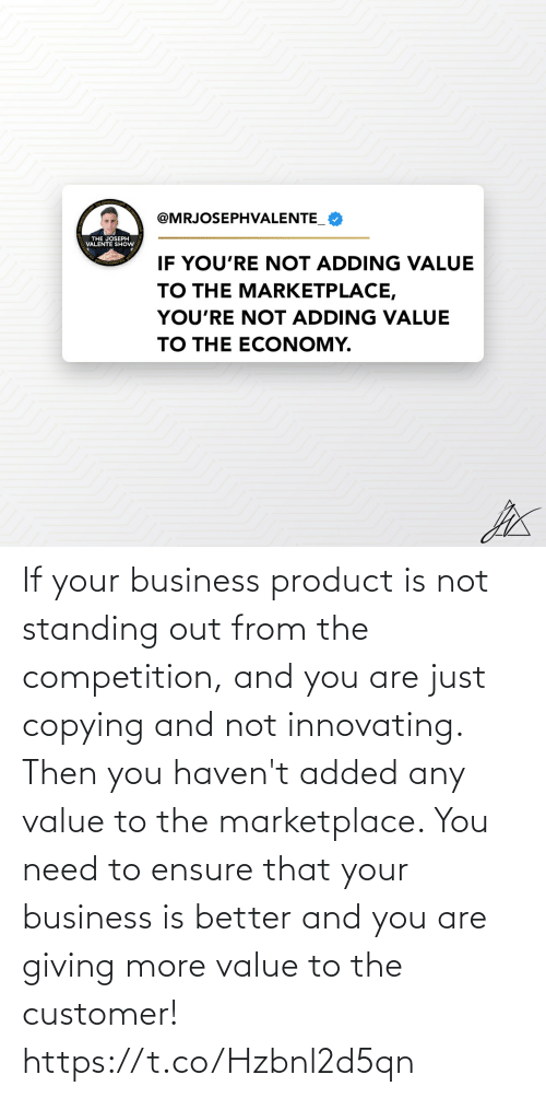 And You Are: If your business product is not standing out from the competition, and you are just copying and not innovating. Then you haven't added any value to the marketplace.   You need to ensure that your business is better and you are giving more value to the customer! https://t.co/Hzbnl2d5qn