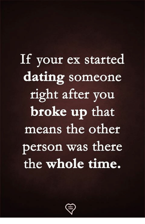 Dating, Memes, and Time: If your ex started  dating someone  right after you  broke up that  means the other  person was there  the whole time.