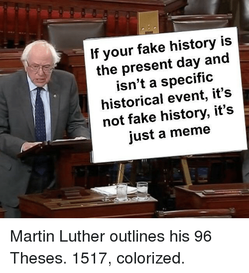 Fake, Martin, and Meme: If your fake history is  the present day and  isn't a specific  historical event, it's  not fake history, it's  just a meme Martin Luther outlines his 96 Theses. 1517, colorized.