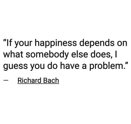 """bach: """"If your happiness depends on  what somebody else does, I  guess you do have a problem.  Richard Bach"""
