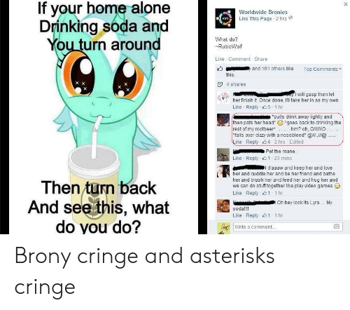 Brony Cringe: If your home alone  Drinking soda and  You turn around  Worldwide Bronies  Like This Page 2 hrs  www  What do?  RubioWolf  Like Comment-Share  and 101 others like  Top Comments  this.  4 shares  I will gasp then let  her finish it. Once done, I'll take her in as my own  Like Reply s5 1 hr  *pulls drink away lightly and  *goes back to drinking the  then pats her head*  rest of my rootbeer hm? oh, OlO  falls over dizzy with a nosebleed* @ll,@.  Like Reply 4 2 hrs Edited  Pet the mane...  Like Reply1 23 mins  l daaaw and keep her and love  her and cuddle her and be her friend and bathe  her and brush her and feed her and hug her and  we can do stuff together like play video games  Then turn back  And see this, what  do you do?  Like Reply1 1 hr  Oh hey look its Lyra... My  soda!!!  Like Reply s1 1 hr  Write a comment.. Brony cringe and asterisks cringe