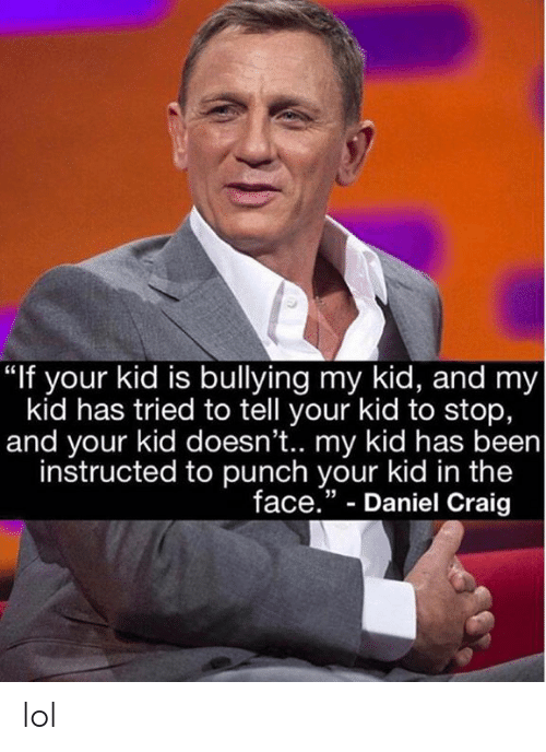 """Craig: """"If your kid is bullying my kid, and my  kid has tried to tell your kid to stop,  and your kid doesn't.. my kid has been  instructed to punch your kid in the  face."""" - Daniel Craig  35 lol"""
