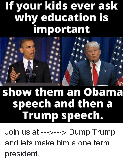 Dump Trump: If your kids ever ask  why education is  important  show them an Obama  speech and then a  Trump speech. Join us at --->---> Dump Trump and lets make him a one term president.