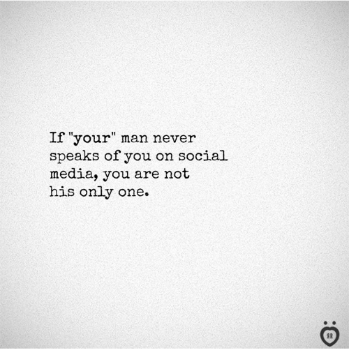 "Social Media, Never, and Only One: If ""your"" man never  speaks of you on social  media, you are not  his only one.  I R"