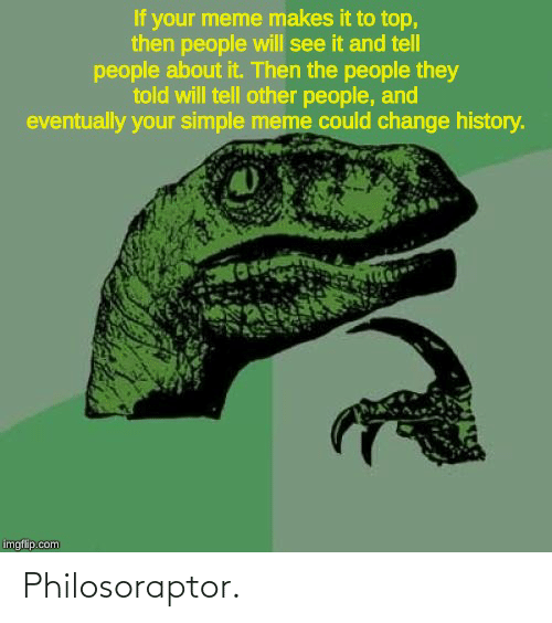 Philosoraptor: If your meme makes it to top,  then people will see it and tell  people about it. Then the people they  told will tell other people, and  eventually your simple meme could change history.  imgflip.com Philosoraptor.