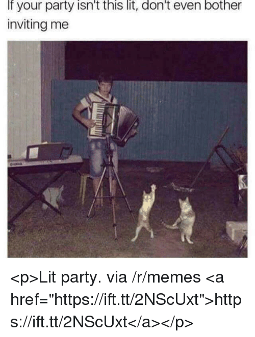 """Lit, Memes, and Party: If your party isn't this lit, don't even bother  inviting me <p>Lit party. via /r/memes <a href=""""https://ift.tt/2NScUxt"""">https://ift.tt/2NScUxt</a></p>"""