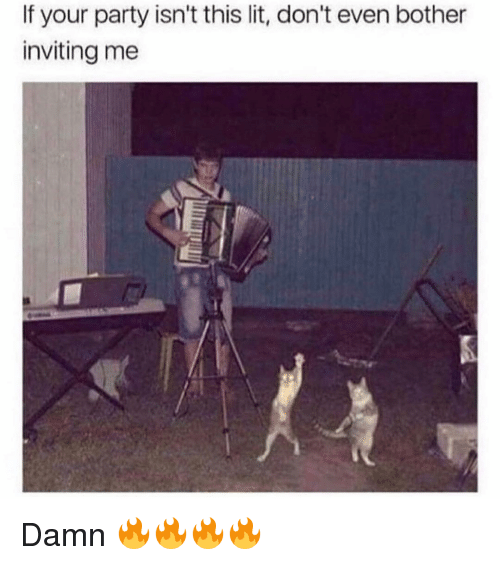 Lit, Memes, and Party: If your party isn't this lit, don't even bother  inviting me Damn 🔥🔥🔥🔥