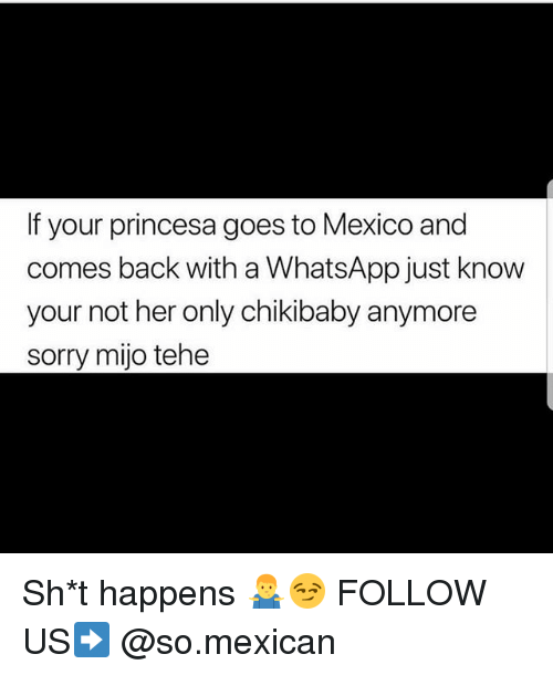 Memes, Sorry, and Whatsapp: If your princesa goes to Mexico and  comes back with a WhatsApp just know  your not her only chikibaby anymore  sorry mijo tehe Sh*t happens 🤷♂️😏 FOLLOW US➡️ @so.mexican