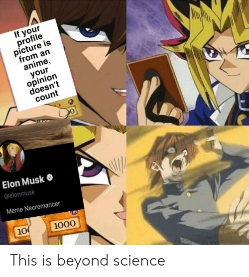 Anime, Meme, and Science: If your  profile  picture is  from an  anime  your  opinion  doesn't  count  Elon Musk  @elonmusk  Meme Necromancer  10  1000 This is beyond science