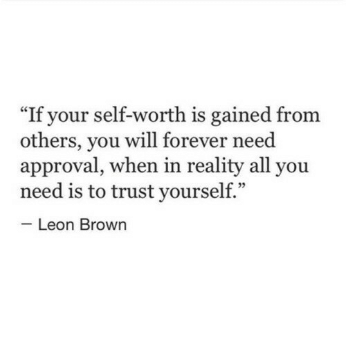 "leon: If your self-worth is gained from  others, you will forever need  approval, when in reality all you  need is to trust yourself.""  Leon Brown"