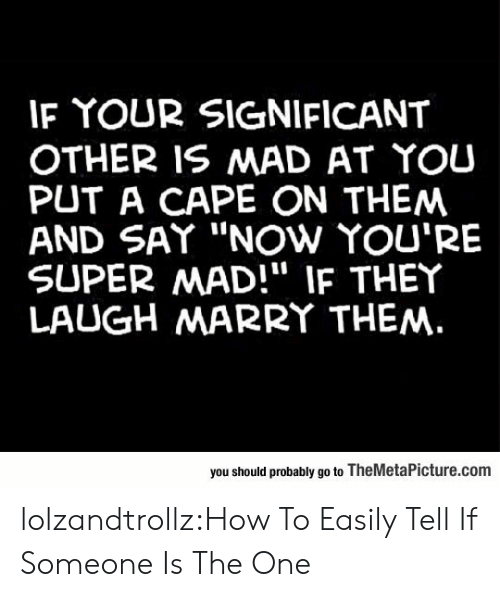 "cape: IF YOUR SIGNIFICANT  OTHER IS MAD AT YOU  PUT A CAPE ON THEM  AND SAY ""NOw YOU'RE  SUPER MAD!"" IF THEY  LAUGH MARRY THEM.  you should probably go to TheMetaPicture.com lolzandtrollz:How To Easily Tell If Someone Is The One"