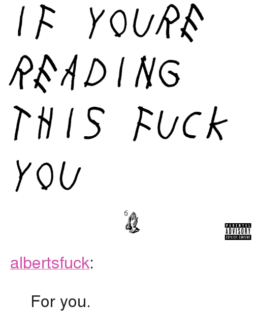 "Fuck You 6: IF YOURA  P ADING  THIS Fuck  YOU  6  PAREN TAL  ADVISORY  EXPLICIT CONTENT <p><a href=""http://albertsfuck.tumblr.com/post/110949333012/for-you"" class=""tumblr_blog"">albertsfuck</a>:</p><blockquote><p>For you.</p></blockquote>"