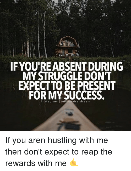 hustling: IF YOURE ABSENT DURING  MY STRUGGLE DON'T  EXPECT TO BE PRESENT  FOR MY SUCCESS.  nsta gram  I millionaire dream If you aren hustling with me then don't expect to reap the rewards with me 🤙