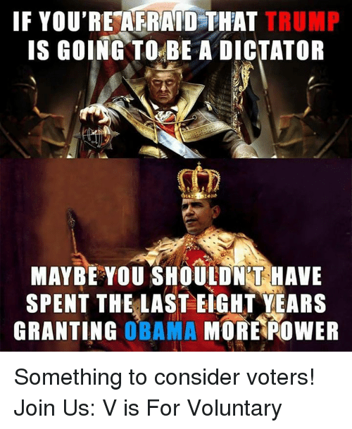 Dictater: IF YOU'RE AFRAID THAT TRUMP  IS GOING TO BE A DICTATOR  MAYBE YOU SHOULDNT HAVE  SPENT THE LAST EIGHT YEARS  GRANTING  OBAMA  MORE POWER Something to consider voters!   Join Us: V is For Voluntary